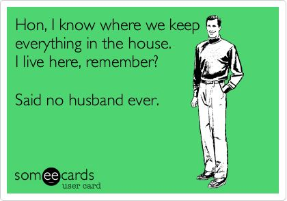 Ha! So true in our house. My husband asks where everything is....marriage