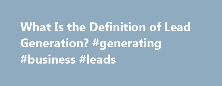What Is the Definition of Lead Generation? #generating #business #leads http://zambia.nef2.com/what-is-the-definition-of-lead-generation-generating-business-leads/  # What is Lead Generation? Updated October 29, 2016 Lead generation is the method of getting inquiries from potential customers. In the old pre-Internet days of sales, lead generation occurred at places like trade shows – visitors to a company s booth would fill out a card with their contact information and turn it in to receive…