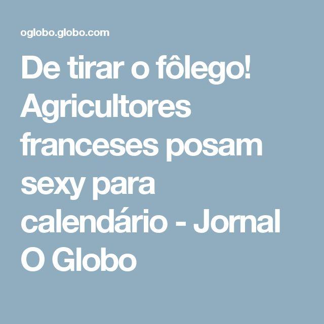 De tirar o fôlego! Agricultores franceses posam sexy para calendário - Jornal O Globo