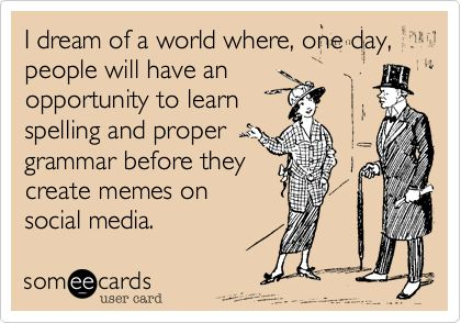 I dream of a world where, one day, people will have an opportunity to learn spelling and proper grammar before they create memes on social media.