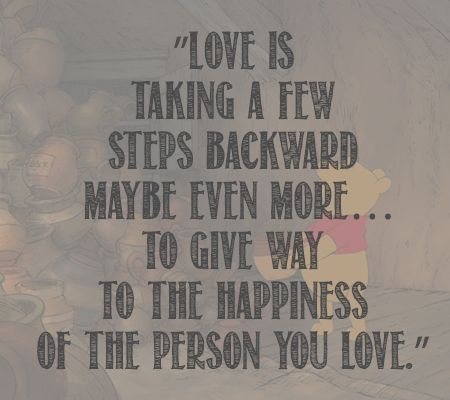 love is taking a few steps backwards maybe even more to give way to the happiness of the person you love - winnie the pooh
