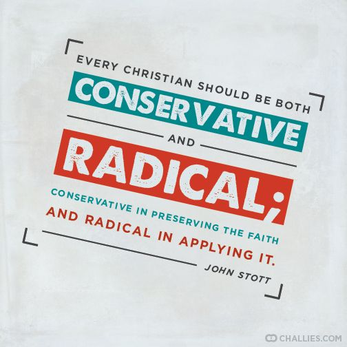 """Every Christian should be both conservative and radical; conservative in preserving the faith and radical in applying it."" (John Stott)"