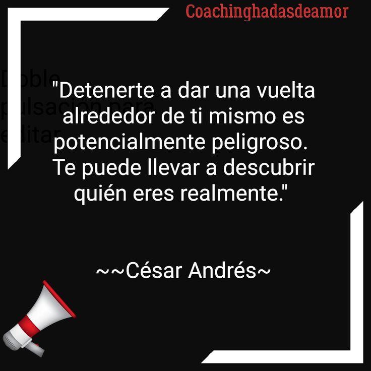 """César Andrés Coachinghadasdeamor  """"Detenerte a dar una vuelta alrededor de ti mismo es potencialmente peligroso.  Te puede llevar a descubrir quién eres realmente.""""    ~~César Andrés~"""