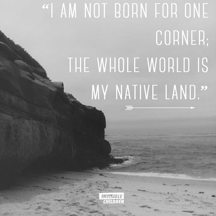 """I am not born for one corner; the whole world is my native land."" -Lucius Annaeus Seneca"