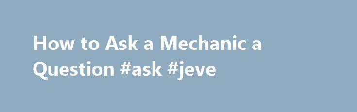 How to Ask a Mechanic a Question #ask #jeve http://ask.remmont.com/how-to-ask-a-mechanic-a-question-ask-jeve/  #ask a mechanic # Things You'll Need Keep a auto maintenance log in a small notebook. Write down questions and concerns about your car's performance to discuss with your mechanic. Make notes when your car isn't running correctly that include…Continue Reading
