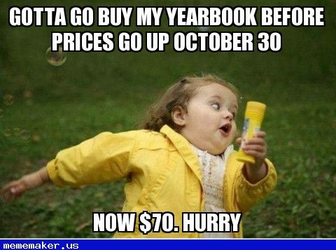 Gotta go buy my yearbook before prices go up October 30 Now $70. Hurry — Meme Maker Online. Meme Generator Online. Meme Creator Online. Make Your Own Meme