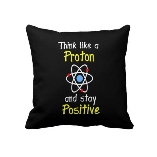 Think like a proton and stay positive. A cool throw pillow for the science nerd's dorm.  store link: http://www.zazzle.com/think_like_a_proton_and_stay_positive-189260489023256328