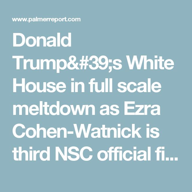 Donald Trump's White House in full scale meltdown as Ezra Cohen-Watnick is third NSC official fired this week - Palmer Report