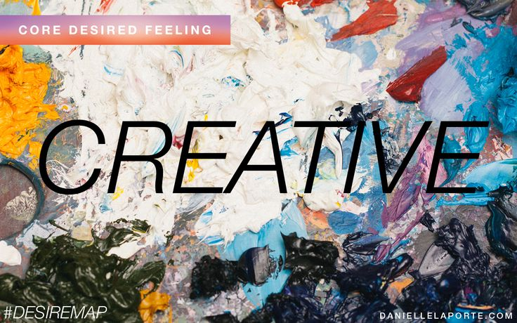 Creative - One of my Core Desired Feelings. How do you want to feel? #DesireMap