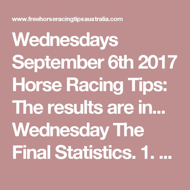 Wednesdays September 6th 2017 Horse Racing Tips:  The results are in...  Wednesday The Final Statistics.  1. Top Selection strike rate at 31% out of 39 races.  2. Top 2 Selections strike rate at 44% out of 39 races.  3. Exacta strike rate at 51% out of 39 races.  + Best Top Selection win dividend: $5.10  + Best tipped Exacta dividend: $70.50  + Best Trifecta dividend: $185.40  + Best First 4 dividend: $777.80  + Best Quadrella dividend: $423.10
