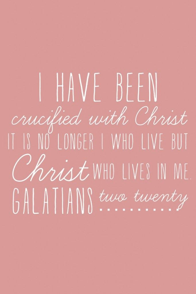 Galatians 2:20 I have been crucified with Christ and I no longer live, but Christ lives in me. The life I now live in the body, I live by faith in the Son of God, who loved me and gave himself for me.