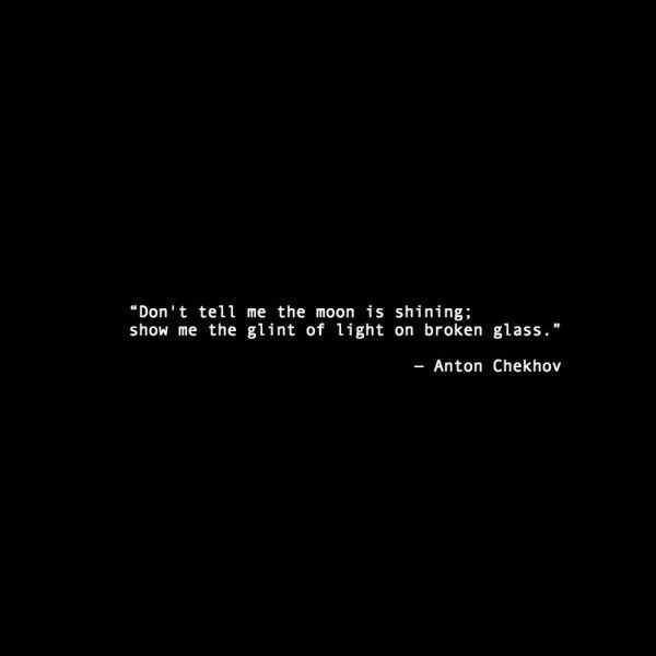 Anton Chekhov Quote 'Don't tell me the moon is shining; show me the glint of light on broken glass.'