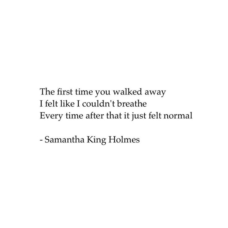 The first time you walked away I felt like I couldn't breathe. Every time after that it just felt normal.