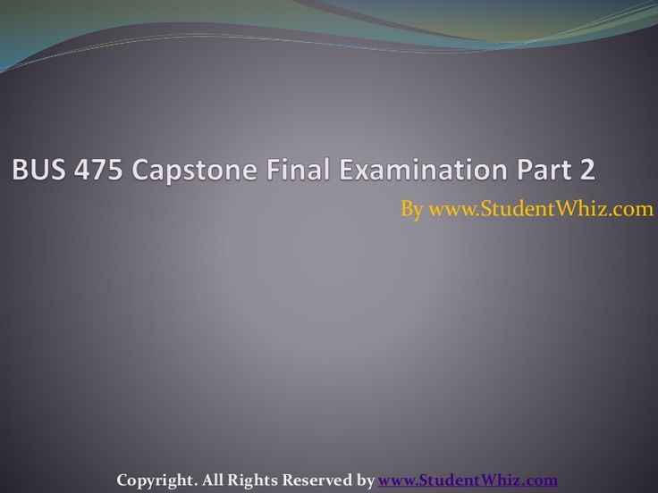 http://www.studentwhiz.com/ BUS 475 CAPSTONE FINAL EXAM PART 2 For answering the questions, students will be provided with the solutions every time the exam will occur. The solutions will also be provided for the case study as well.