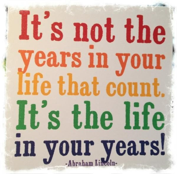 Google Image Result for http://cdn.quotesnsayings.net/wp-content/uploads/2012/05/Its-not-the-years-in-your-life-that-count.jpg