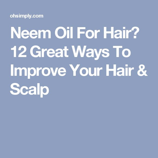 Neem Oil For Hair? 12 Great Ways To Improve Your Hair & Scalp