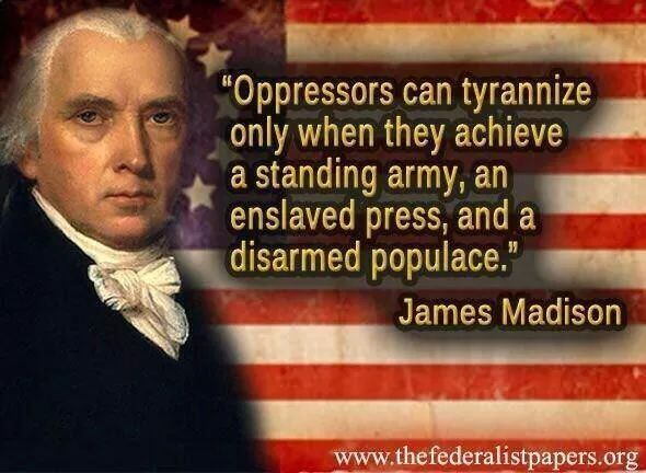 """Oppressors can tyrannize only when they achieve a standing army, an enslaved press, and a disarmed populace.""  ~James Madison"