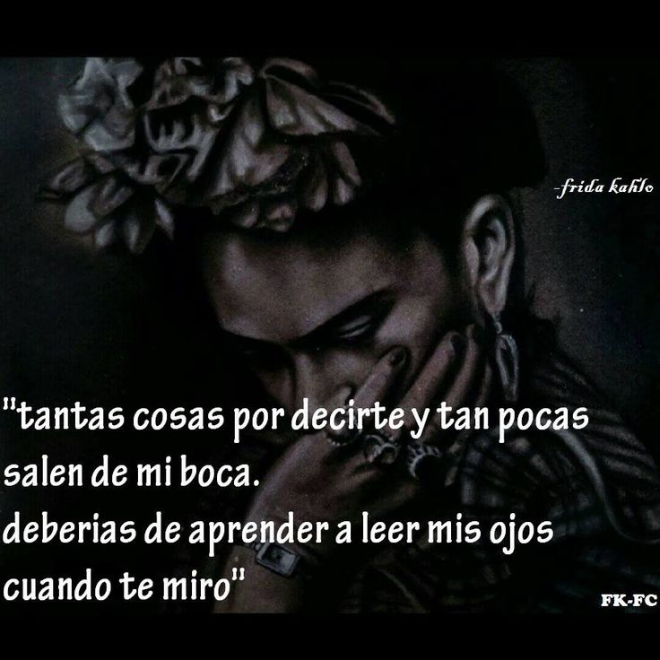 """So many things to tell you and so few come out of my mouth.  You should learn to read my eyes when I look at you."""" Frida Kahlo"""