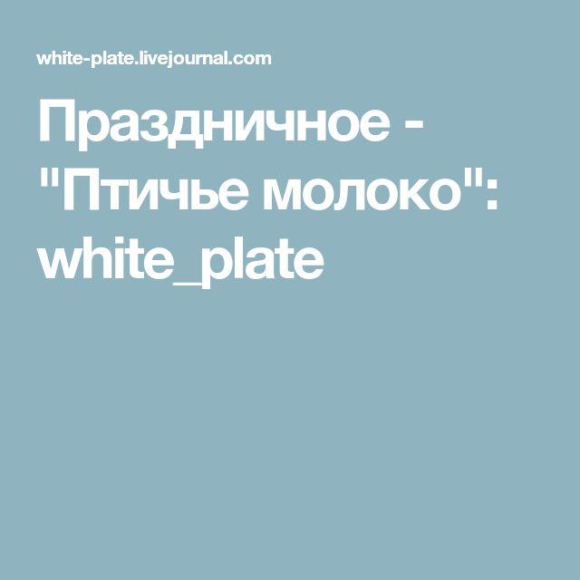 "Праздничное - ""Птичье молоко"": white_plate"