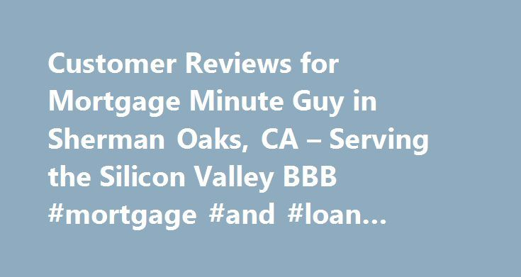 Customer Reviews for Mortgage Minute Guy in Sherman Oaks, CA – Serving the Silicon Valley BBB #mortgage #and #loan #calculator http://money.remmont.com/customer-reviews-for-mortgage-minute-guy-in-sherman-oaks-ca-serving-the-silicon-valley-bbb-mortgage-and-loan-calculator/  #mortgage minute guy # Mortgage Minute Guy Sherman Oaks, CA 91403 Directions Industry Comparison Chart X The information in the table below represents an industry comparison of businesses which are of the same relative…