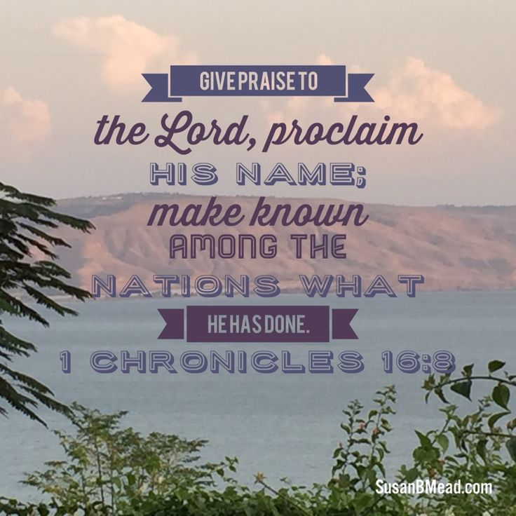 Give praise to the Lord, proclaim his name; make known among the nations what he has done.  1 Chronicles 16:8