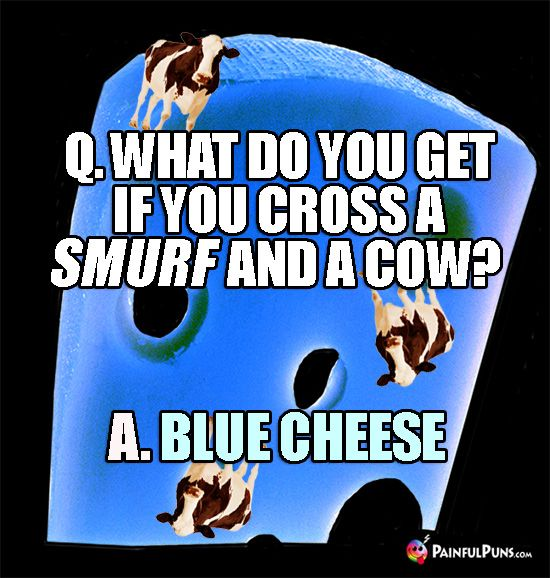 Q. What do you get if you cross a smurf and a cow? A. Blue Cheese