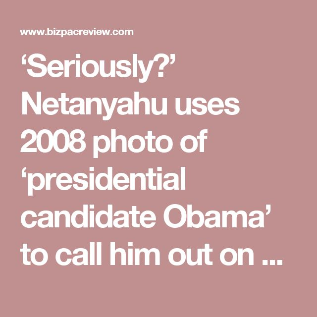 'Seriously?' Netanyahu uses 2008 photo of 'presidential candidate Obama' to call him out on Facebook   BizPac Review