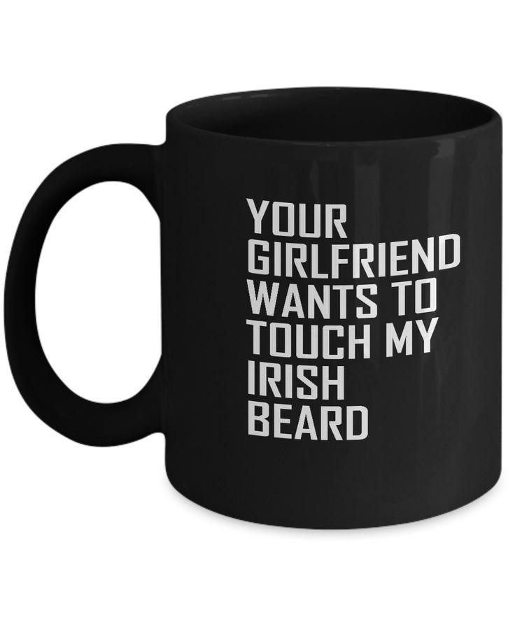 Your Girlfriend Wants to touch my Irish Beard Black coffee mugs for Beard Lovers and Beard People- 11 OZ Black coffee mugs and tea cups Gift Ideas for Long Stylish Beard Lovers Irish