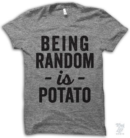 Being Random Is Potato Shirt