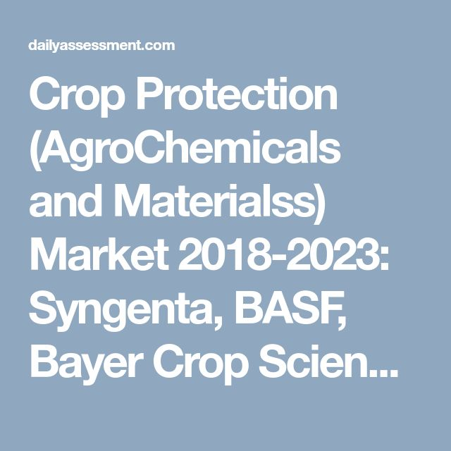Crop Protection (AgroChemicals and Materialss) Market 2018-2023: Syngenta, BASF, Bayer Crop Science and Dow Agro Sciences