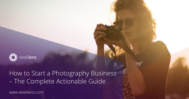 How to Start a Photography Business - The Complete Step-by-Step Actionable Guide