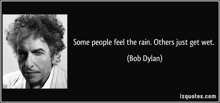 Some people feel the rain. Others just get wet. (Bob Dylan) #quotes #quote #quotations #BobDylan