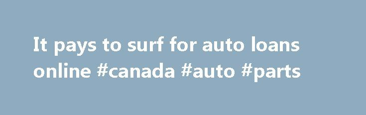 It pays to surf for auto loans online #canada #auto #parts http://auto.nef2.com/it-pays-to-surf-for-auto-loans-online-canada-auto-parts/  #auto loans online # It pays to surf for auto loans online Looking for a no-fuss auto loan with a rock-bottom interest rate? Hop online. Thanks to a new wave of online offerings, you could land the auto loan you want without setting foot in a bank or credit union or squaring off with the Continue Reading