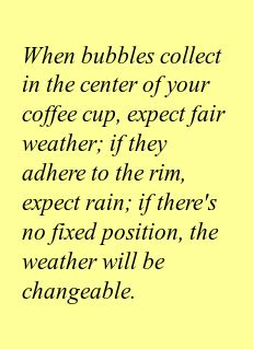 When bubbles collect in the center of your coffee cup, expect fair weather; if they adhere to the rim, expect rain; if there's no fixed position, the weather will be changeable.