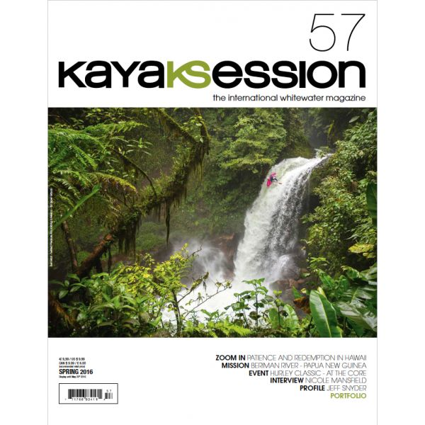 Kayak Session #57 - Spring 2016    PATIENCE AND REDEMPTION IN HAWAII     INTERVIEW – NICOLE MANSFIELD    HURLEY CLASSIC – AT THE CORE    PROFILE – JEFF SNYDER     BERIMAN RIVER – PAPUA NEW GUINEA