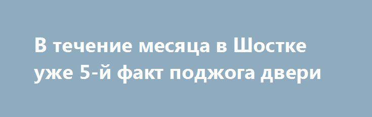 В течение месяца в Шостке уже 5-й факт поджога двери http://shostka.info/shostkanews/v-techenie-mesyatsa-v-shostke-uzhe-5-j-fakt-podzhoga-dveri/  Очередной факт поджога двери зарегистрирован в Шостке в субботу, 8 июля. Около 3:00 горела дверь квартиры в доме по ул. Прорезной. Жильцы квартиры и соседи...