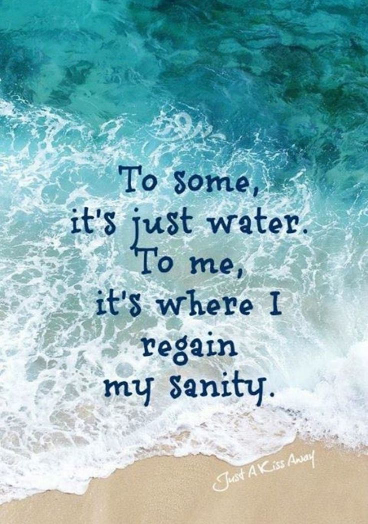 To some it's just water. To me it's where I regain my sanity.