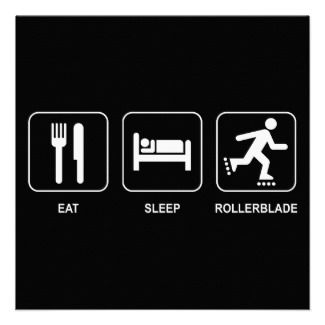 Eat, sleep, rollerblade ... sounds good to me!  But of course for me God must come first before all of these!  <>