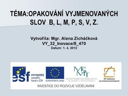 TÉMA:OPAKOVÁNÍ VYJMENOVANÝCH SLOV B, L, M, P, S, V, Z. Vytvořila: Mgr. Alena Zicháčková VY_32_Inovace/8_470 Datum: 1. 4. 2012.