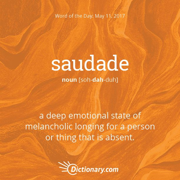 Dictionary.com's Word of the Day - saudade - (in Portuguese folk culture) a deep emotional state of melancholic longing for a person or thing that is absent: the theme of saudade in literature and music.