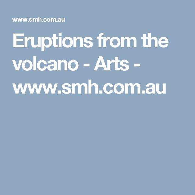 Eruptions from the volcano - Arts - www.smh.com.au