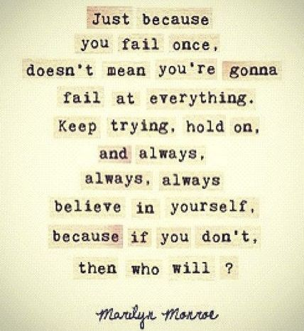 """""""Believe in yourself, because if you don't, then who will?"""""""