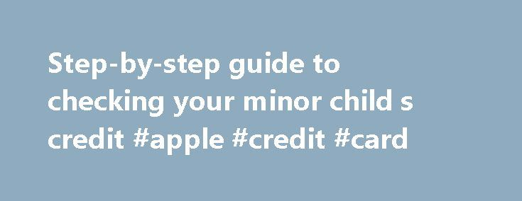Step-by-step guide to checking your minor child s credit #apple #credit #card http://remmont.com/step-by-step-guide-to-checking-your-minor-child-s-credit-apple-credit-card/  #how to check credit report # Step-by-step guide to checking your minor child's credit The credit bureaus' requirements for obtaining a child's credit report By Adrienne Samuels-Gibbs Identity theft of children is often hard to detect until they turn 18. By then, however, their credit may be ruined. Here are instructions…
