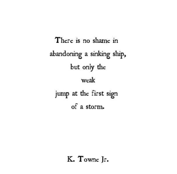 """There is no shame in abandoning a sinking ship, but only the weak jump at the first sign of a storm."" — K. Towne Jr"