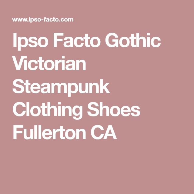 Ipso Facto Gothic Victorian Steampunk Clothing Shoes Fullerton CA