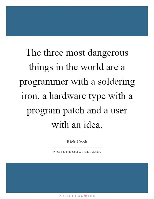 The three most dangerous things in the world are a programmer with a soldering iron, a hardware type with a program patch and a user with an idea. Dangerous things quotes on PictureQuotes.com.