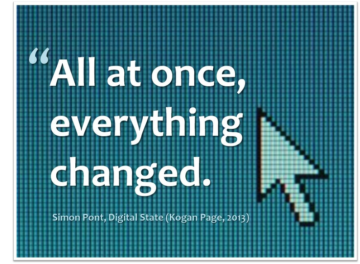"""""""All at once everything changed."""" (Simon Pont, Digital State, 2013)"""