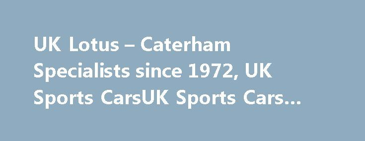 UK Lotus – Caterham Specialists since 1972, UK Sports CarsUK Sports Cars #auto #body http://auto.remmont.com/uk-lotus-caterham-specialists-since-1972-uk-sports-carsuk-sports-cars-auto-body/  #sports cars for sale # Welcome What started as a passion for Lotus in 1972 when my brother bought his first Elan+2, soon developed into a business, when I acquired one of my own a couple of years later. The passion has not diminished nearly 40 years later and our thriving business in the county…