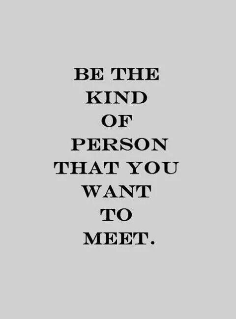 Be the kind of person you want to meet quote