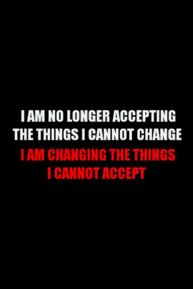 I'm no longer accepting the things I can't change; I'm changing the things I can't accept.
